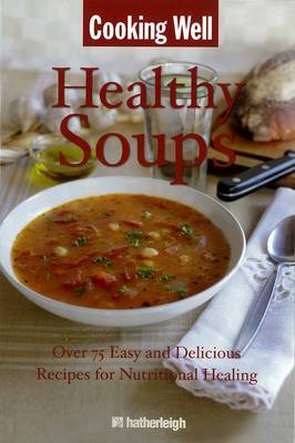 Cooking Well: Healthy Soups: Over 100 Easy and Delicious Recipes for Nutritional Healing