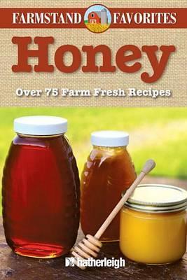 Honey: Farmstand Favorites: Over 75 Farm-Fresh Recipes