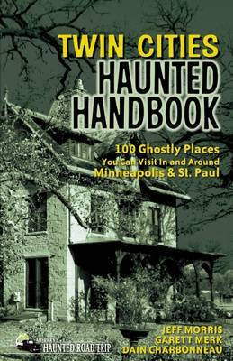 Twin Cities Haunted Handbook: 100 Ghostly Places You Can Visit in and Around Minneapolis and St. Paul