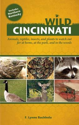 Wild Cincinnati: Animals, Reptiles, Insects, and Plants to Watch out for at Home, at the Park, and in the Woods
