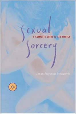 Sexual Sorcery: A Complete Guide to Sex Magick