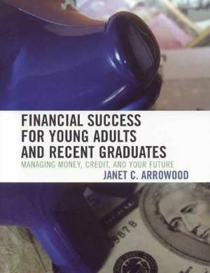 Financial Success for Young Adults and Recent Graduates: Managing Money, Credit, and Your Future