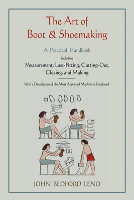 The Art of Boot and Shoemaking: A Practical Handbook Including Measurement, Last-Fitting, Cutting-Out, Closing, and Making