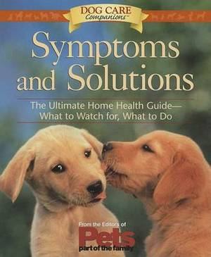 Dog Care Companion Symptoms & Solutions: The Ultimate Home Health Guide--What to Watch for, What to Do