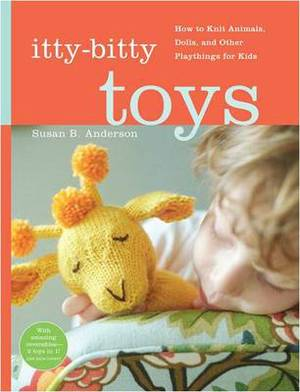 Itty Bitty Toys: Reversibles, Dolls, and Other Hand-Knit Playthings for Kids