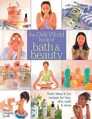 The  Girls' World  Book of Bath and Beauty: Fresh Ideas and Fun Recipes for Hair, Skin, Nails and More