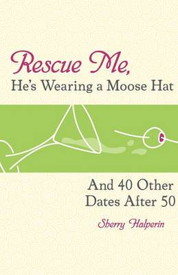 Rescue Me, He's Wearing a Moosehat: And 40 Other Dates After 50