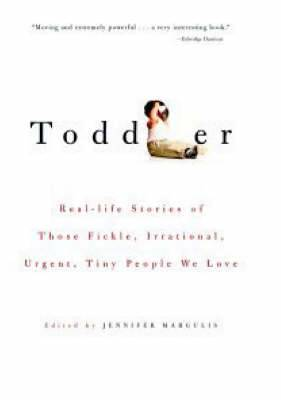 Toddler: Real-Life Stories of Those Fickle, Irrational, Urgent, Tiny People We Love