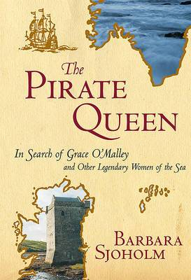 The Pirate Queen: In Search of Grace O'Malley and Other Legendary Women of the Sea