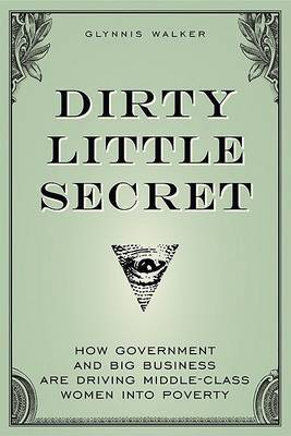 Dirty Little Secret: How Government and Big Business are Driving Middle-class Women into Poverty