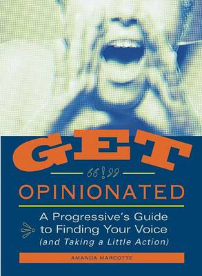 Get Opinionated: A Progressive's Guide to Finding Your Voice (and Taking a Little Action)