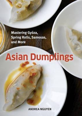 Asian Dumplings: Mastering Gyoza, Spring Rolls, Pot Stickers, and More