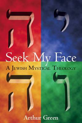 Seek My Face: A Jewish Mystical Theology