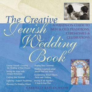 The Creative Jewish Wedding Book: A Hands-on Guide to New and Old Traditions, Ceremonies and Celebrations