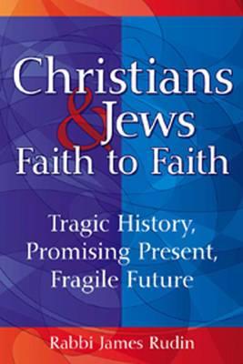 Christians and Jews: Faith to Faith: Tragic History, Promising Present, Fragile Future