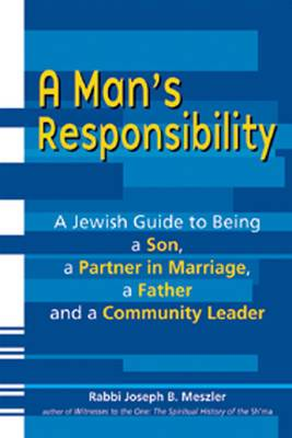 Man's Responsibility: A Jewish Guide to Being a Son, a Partner in Marriage, a Father and a Community Leader