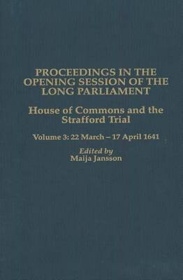 Proceedings in the Opening Session of the Long Parliament: House of Commons: v.3: Strafford Trial - 22 March 1641-17 April 1641