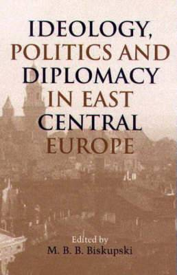 Ideology, Politics, and Diplomacy in East Central Europe