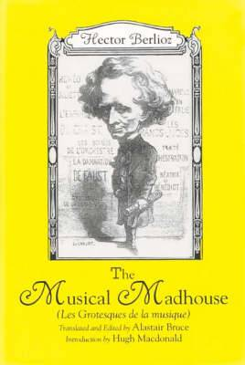 The Musical Madhouse: English Translation of Berlioz's  Les Grotesques De La Musique'
