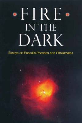 Fire in the Dark: Essays on Pascal's  Pensees  and  Provinciales