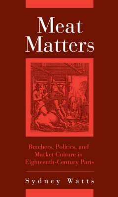 Meat Matters: Butchers, Politics, and Market Culture in Eighteenth-Century Paris