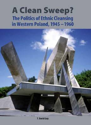 A Clean Sweep?: The Politics of Ethnic Cleansing in Western Poland, 1945-1960