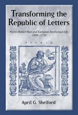 Transforming the Republic of Letters: Pierre-Daniel Huet and European Intellectual Life, 1650-1720