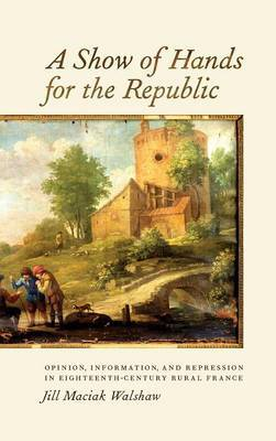 Show of Hands for the Republic: Opinion, Information, and Repression in Eighteenth-Century Rural France
