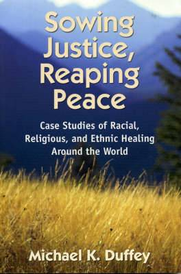 Sowing Justice, Reaping Peace: Case Studies of Racial, Religious, and Ethnic Healing Around the World