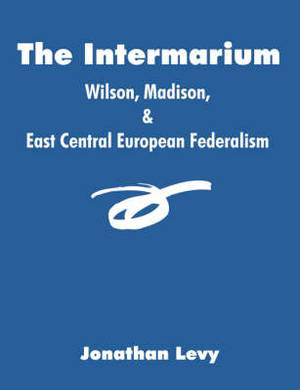 The Intermarium: Wilson, Madison, & East Central European Federalism