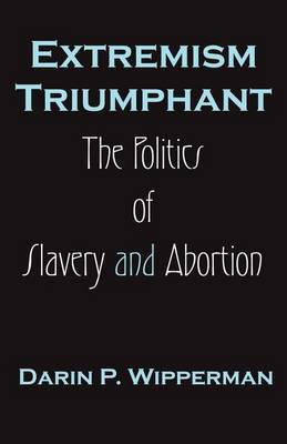 Extremism Triumphant: The Politics of Slavery and Abortion