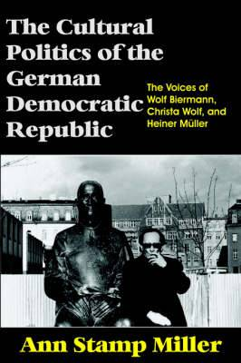 The Cultural Politics of the German Democratic Republic: The Voices of Wolf Biermann, Christa Wolf, and Heiner Muller