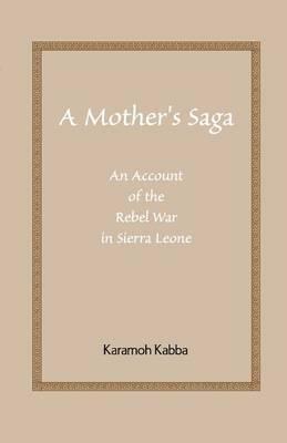 A Mother's Saga: An Account of the Rebel War in Sierra Leone