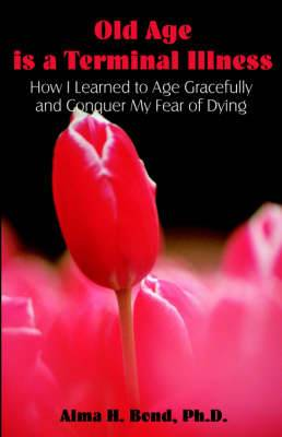 Old Age Is a Terminal Illness: How I Learned to Age Gracefully and Conquer My Fear of Dying