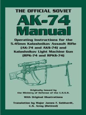 The Official Soviet AK-74 Manual: Operating Instructions for the 5.45mm Kalashnikov Assault Rifle (AK-74 and KS-74) and Kalashnikov Light Machine Gun (RPK-74 and RPKS-74)