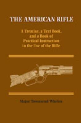 American Rifle: A Treatise, a Text Book, and a Book of Practical Information in the Use of the Rifle