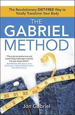 The Gabriel Method: The Revolutionary Diet-Free Way to Totally Transform Your Body