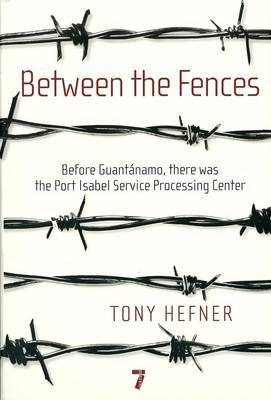 Between The Fences: Before Guantanamo, There Was the Port Isabel Processing Center