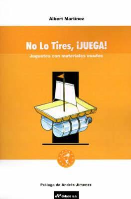 No Lo Tires, Juega!: Juguetes Con Materiales Usados