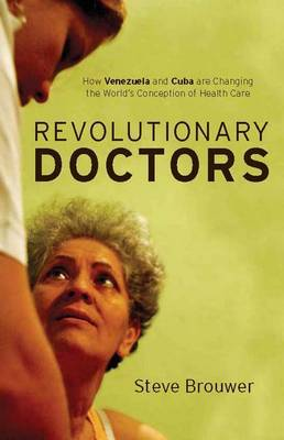 Revolutionary Doctors: How Venezuela and Cuba are Changing the World's Conception of Health Care