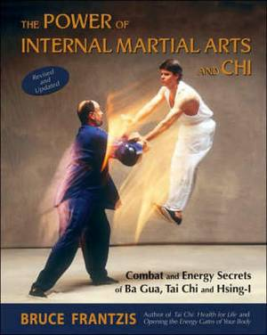The Power of Internal Martial Arts and Chi: Combat and Energy Secrets of Ba Gua, Tai Chi and Hsing-i