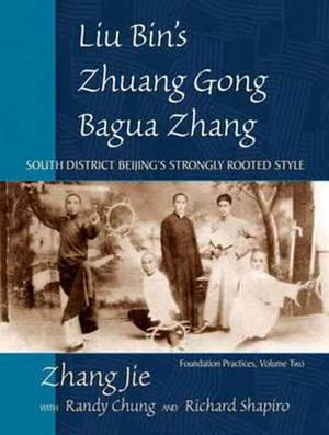 Liu Bin's Zhuang Gong Bagua Zhang: South District Beijing's Strongly Rooted Style: Volume Two