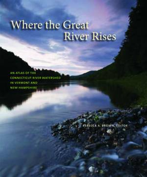 Where the Great River Rises - An Atlas of the Upper Connecticut River Watershed in Vermont and New Hampshire