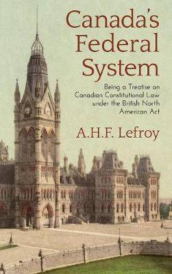Canada's Federal System: Being a Treatise on Canadian Constitutional Law (1913)