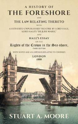 A History of the Foreshore and the Law Relating Thereto: With a Hitherto Unpublished Treatise by Lord Hale, Lord Hale's de Jure Maris, and Hall's Essay on the Rights of the Crown in the Sea-Shore. with Notes and an Appendix Relating to Fisheries (1888)