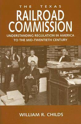 The Texas Railroad Commission: Understanding Regulation in America to the Mid-Twentieth Century