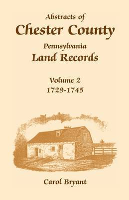 Abstracts of Chester County, Pennsylvania, Land Records: Volume 2: 1729-1745