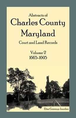 Abstracts of Charles County, Maryland Court and Land Records: Volume 2: 1665-1695