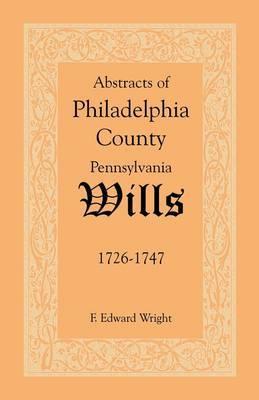 Abstracts of Philadelphia County [Pennsylvania] Wills, 1726-1747
