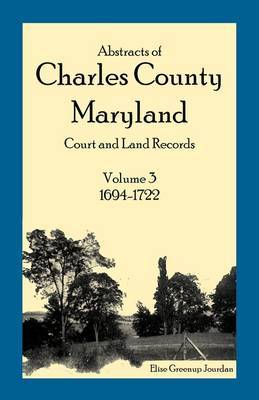 Abstracts of Charles County, Maryland Court and Land Records: Volume 3: 1694-1722
